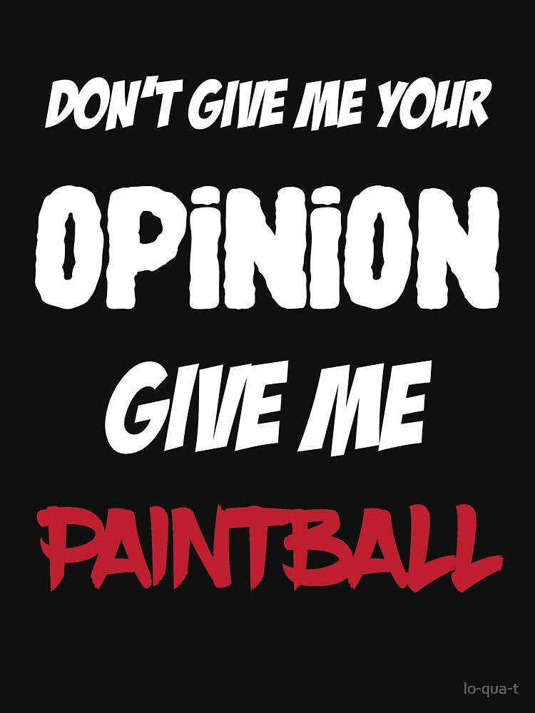 Funny Don't Give Me Your Opinion Give Me Paintball by lo-qua-t