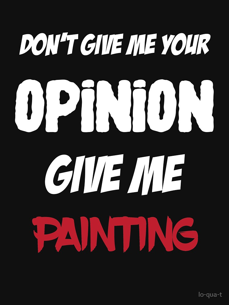 Funny Don't Give Me Your Opinion Give Me Painting by lo-qua-t