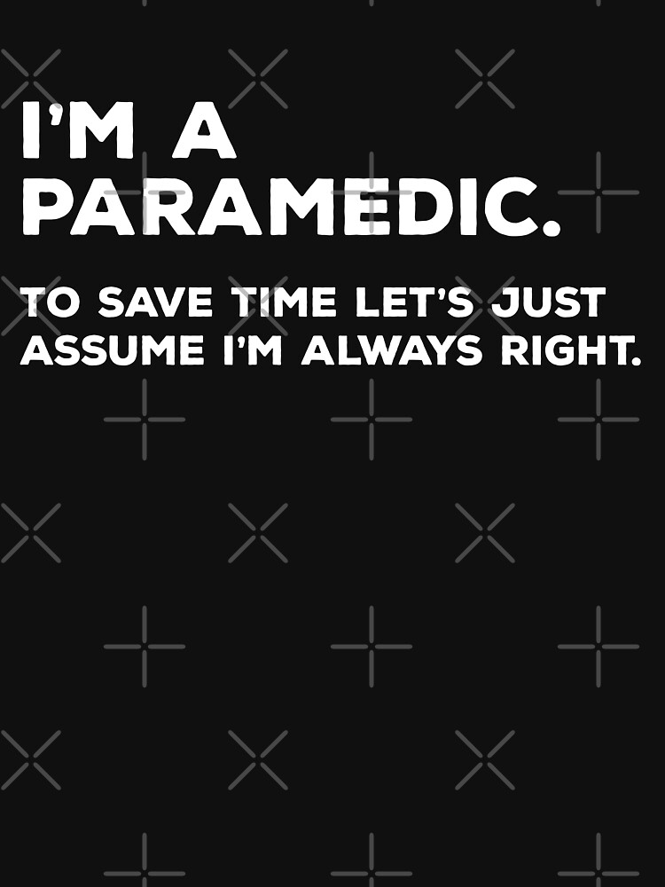 I'm A Paramedic, To Save Time Let's Just Assume I'm Always Right by teesaurus