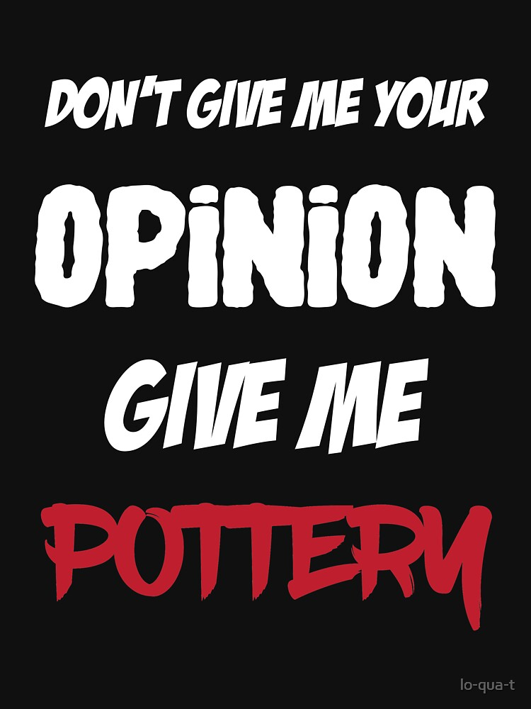 Funny Don't Give Me Your Opinion Give Me Pottery by lo-qua-t