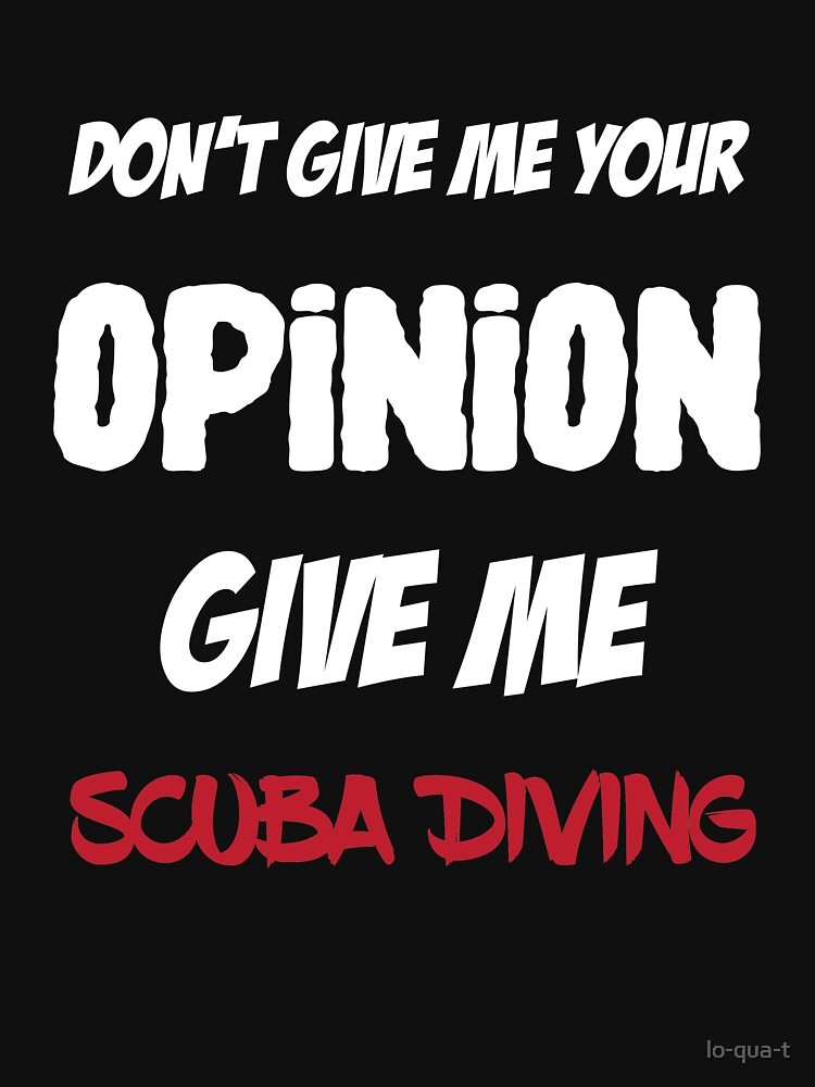 Fun Don't Give Me Your Opinion Give Me Scuba Diving by lo-qua-t