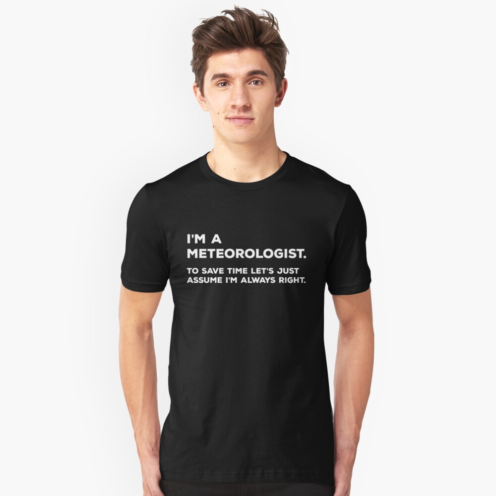 I'm A Meteorologist, To Save Time Let's Just Assume I'm Always Right Unisex T-Shirt Front