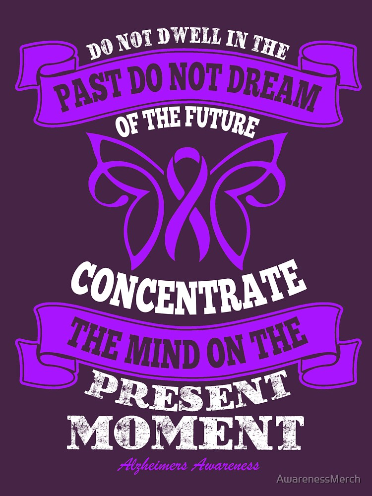 Do not dwell in the past, do not dream of the future, Concentrate the mind on the present moment. Alzheimer's Awareness Quote  by AwarenessMerch
