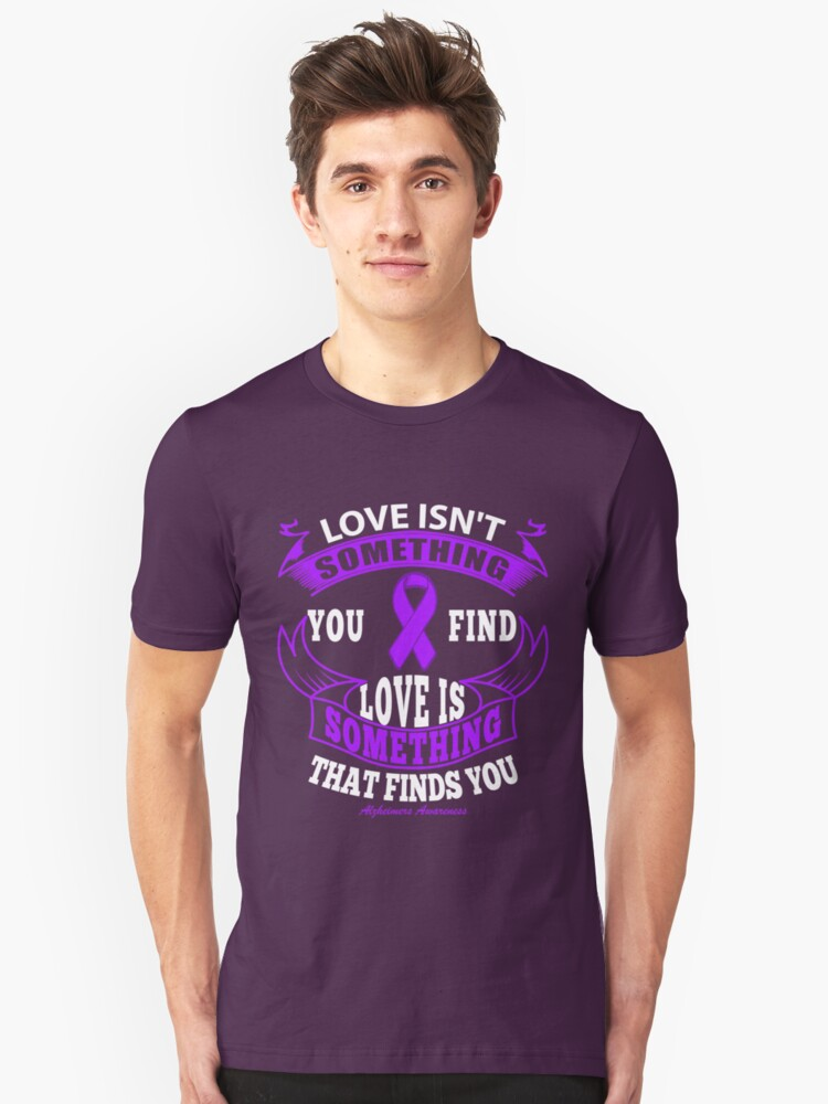 Love isn't Something you Find, Love is something that finds you. Alzheimer's Awareness Quote  Unisex T-Shirt Front