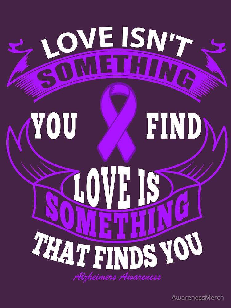 Love isn't Something you Find, Love is something that finds you. Alzheimer's Awareness Quote  by AwarenessMerch