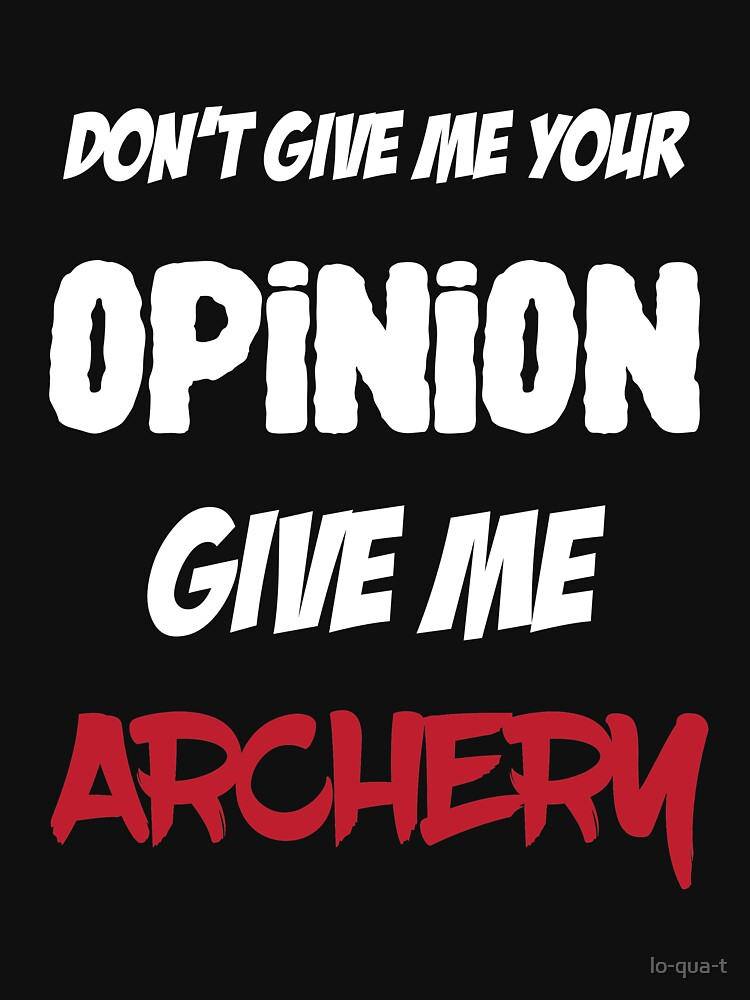 Funny Don't Give Me Your Opinion Give Me Archery by lo-qua-t