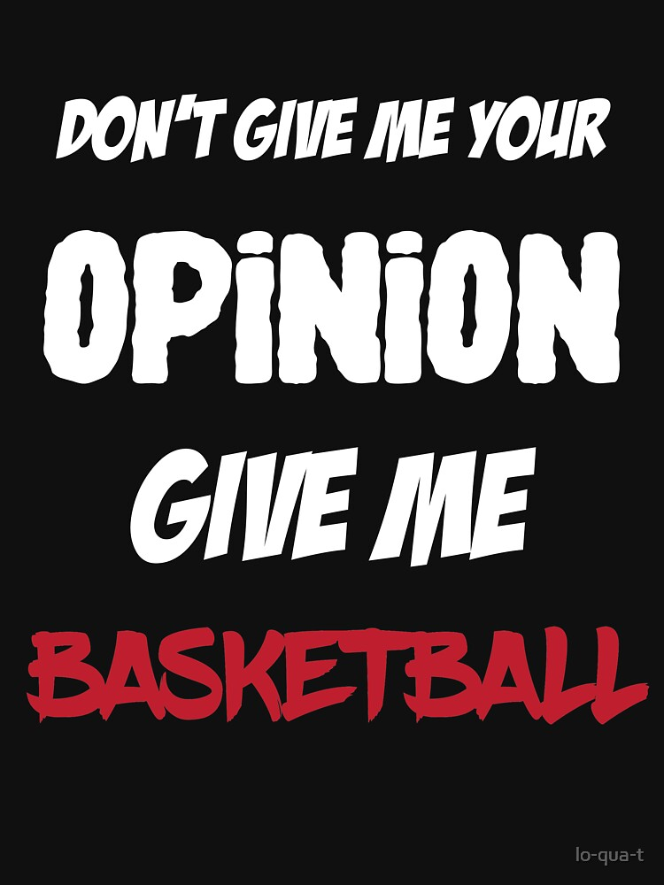 Funny Don't Give Me Your Opinion Give Me Basketball by lo-qua-t
