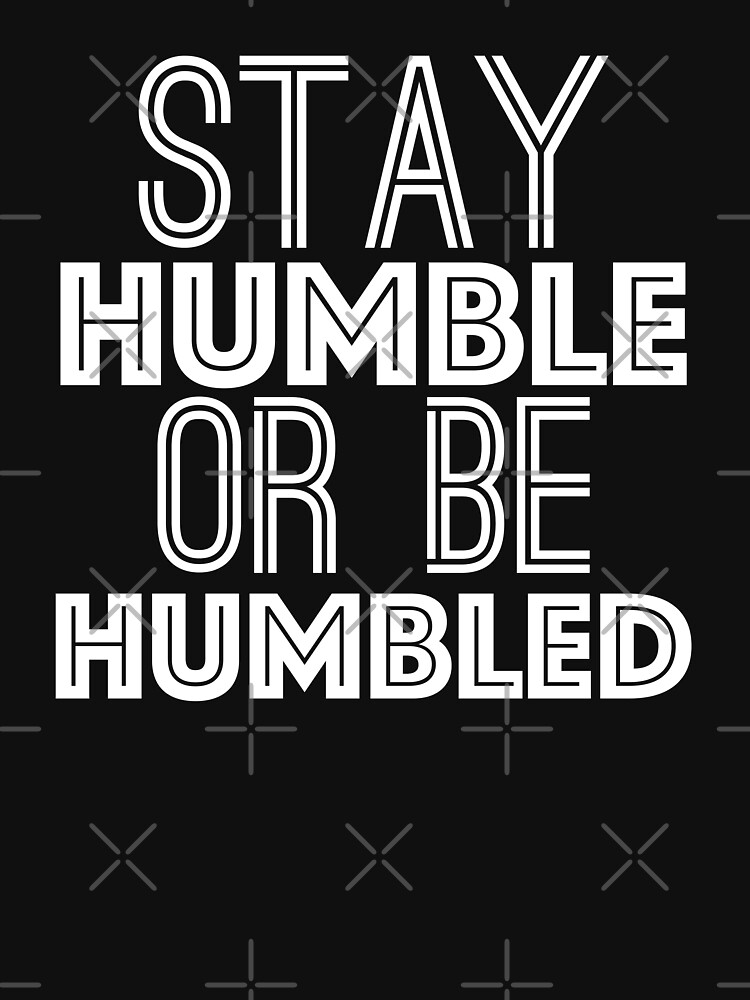 Stay Humble Or Be Humbled T Shirt by Nevl