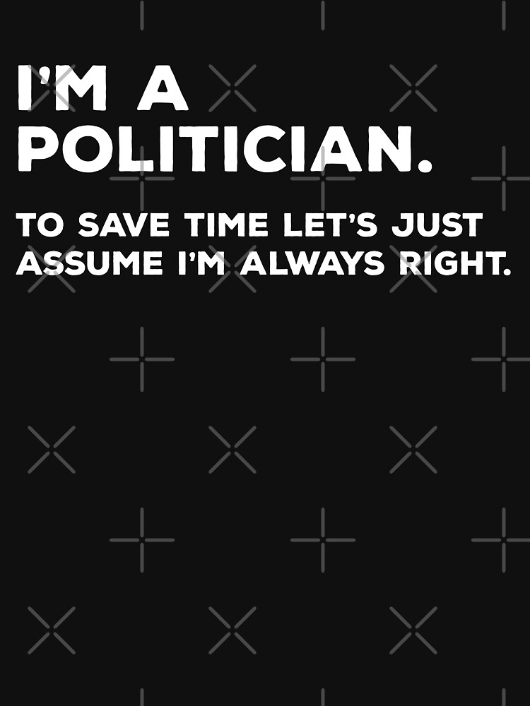 I'm A Politician, To Save Time Let's Just Assume I'm Always Right by teesaurus