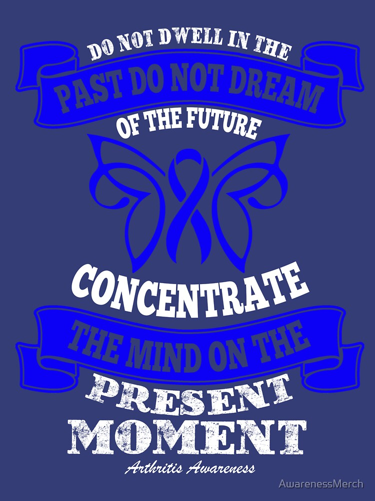 Do not dwell in the past do not dream of the future, concentrate the mind on the present moment. Arthritis Awareness Quote  by AwarenessMerch