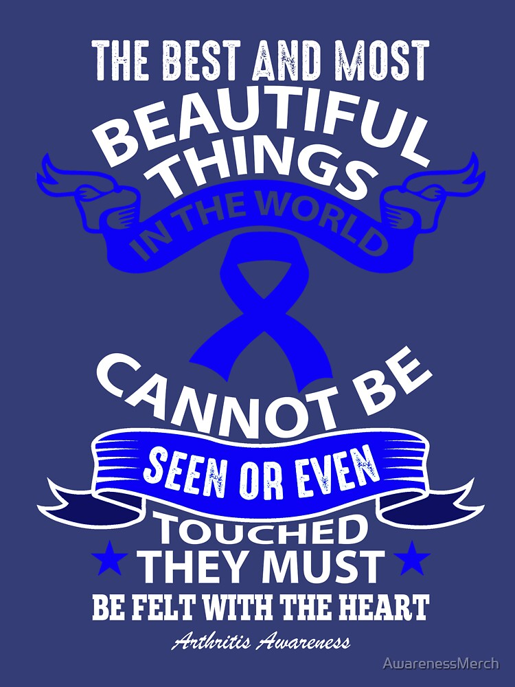 The best and most beautiful things in the world cannot be seen or even touched, they must be felt with the heart. Arthritis Awareness Quote  by AwarenessMerch
