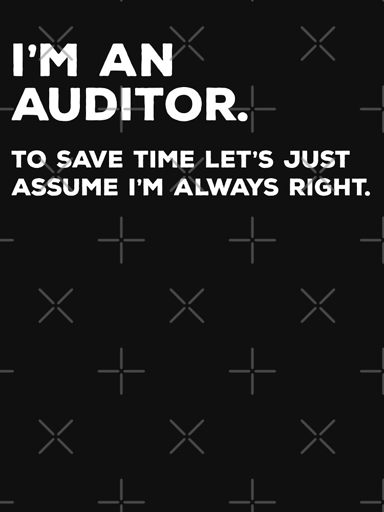 I'm An Auditor, To Save Time Let's Just Assume I'm Always Right by teesaurus