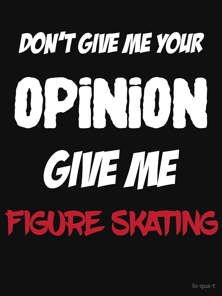 Don't Give Me Your Opinion Give Me Figure Skating by lo-qua-t