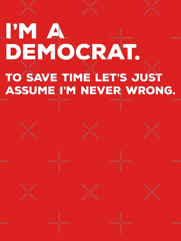 I'm A Democrat, To Save Time Let's Just Assume I'm Never Wrong by teesaurus