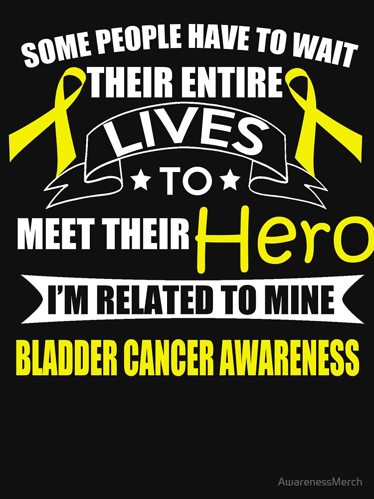Some People have to wait their entire lives to meet their Hero. I'm Related to Mine. Bladder Cancer Awareness Quote  by AwarenessMerch