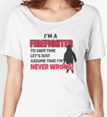 I'm a firefighter. To save time let's just assume that I'm never wrong Women's Relaxed Fit T-Shirt