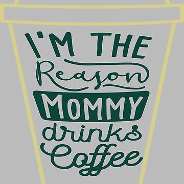 i am the reason mommy drinks coffee  by MAHMOOD55