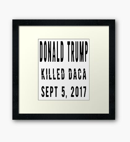 Trump Killed DACA Framed Print