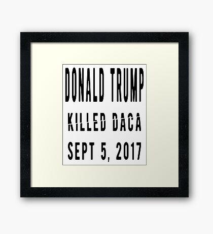 Trump Killed DACA Framed Print