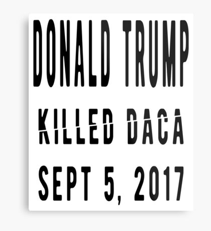 Trump Killed DACA Metal Print