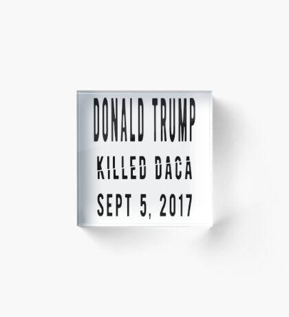 Trump Killed DACA Acrylic Block