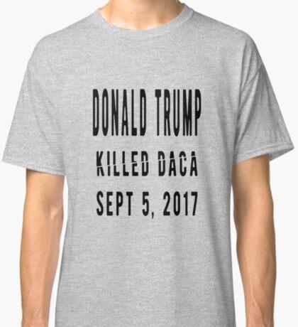 Trump Killed DACA Classic T-Shirt