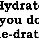 Hydrate so you don't die-drate. by Spicy-Designs