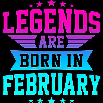 LEGENDS ARE BORN IN FEBRUARY by jamesolomon