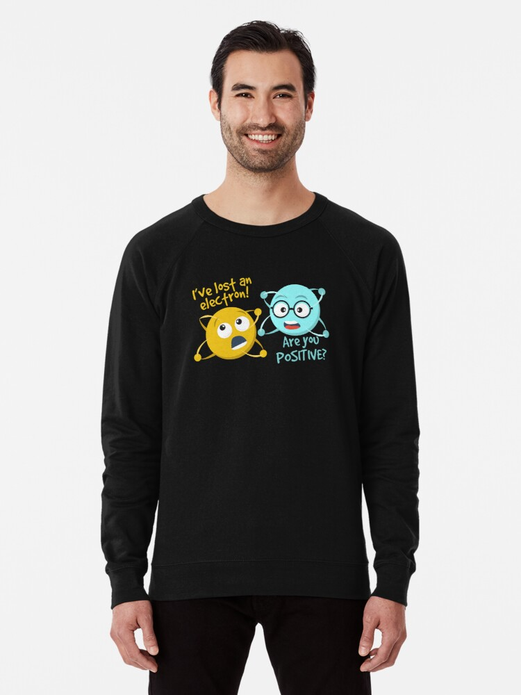 1957d5dca I Lost an Electron. Are You Positive? - Chemistry Joke Lightweight  Sweatshirt