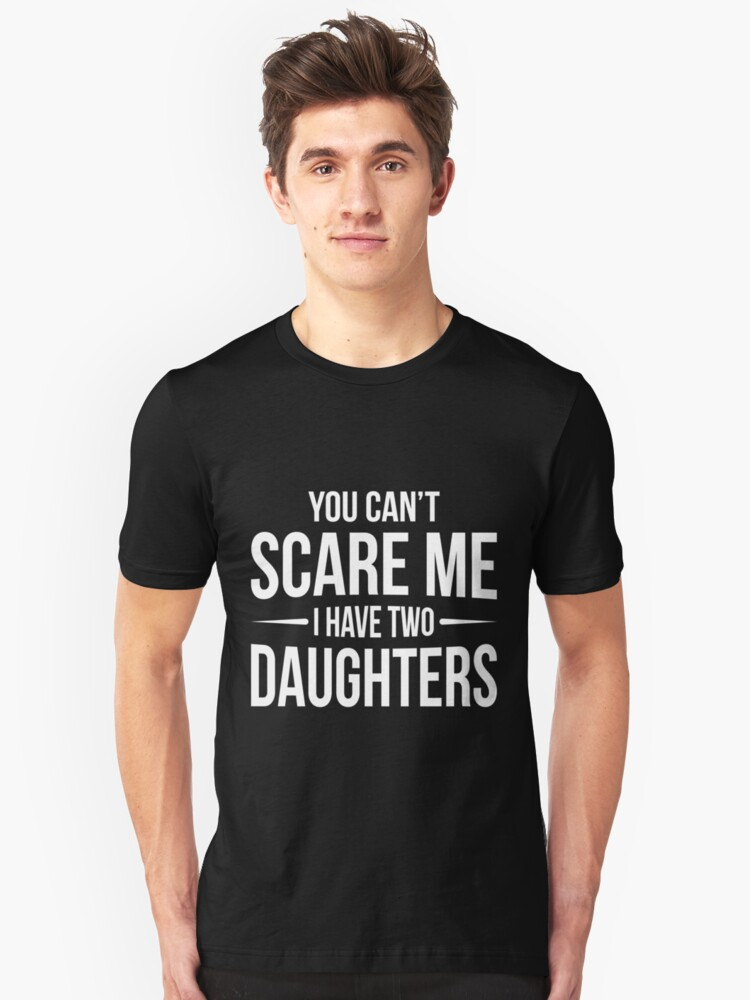 9a790907 You Can't Scare Me I Have Two Daughters T-Shirt Father's Day | funny ...