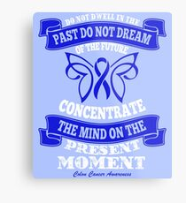 Do Not dwell in the past do not dream of the future, concentrate the mind on the present moment. Colon Cancer Awareness Quote  Metal Print