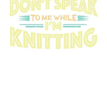 Don't Speak to Me While I'm Knitting - Knit Funny T-Shirt by GetHoppedWV