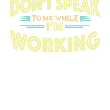 Don't Speak to Me While I'm Working - Hard Worker Funny T-Shirt by GetHoppedWV