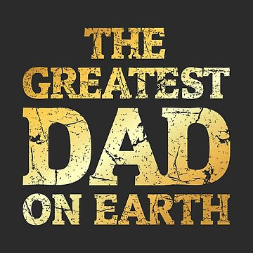 THE GREATEST DAD ON EARTH (Ancient Gold) by theshirtshops