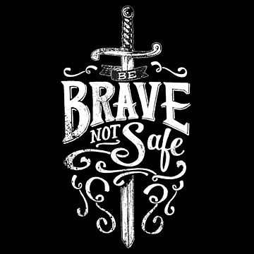 Be Brave Not Safe - Brave Quote Typography Brave and Bold by thedangernoodle
