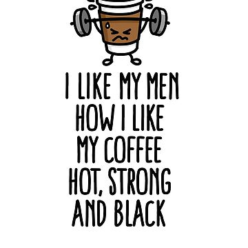 I like my men like I like my coffee hot, strong and black by LaundryFactory