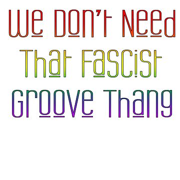 We Don't Need That Fascist Groove Thang by melasdesign