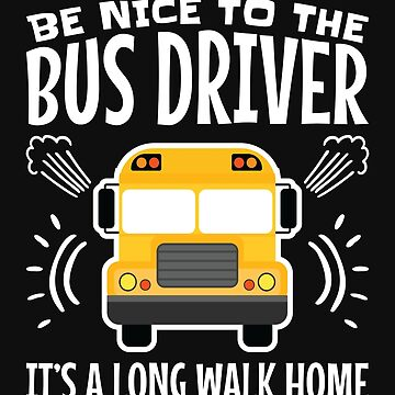 Be Nice To The Bus Driver It's A Long Walk Home by jaygo