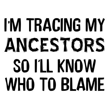 I'm Tracing My Ancestors Genealogy Quote by CafePretzel