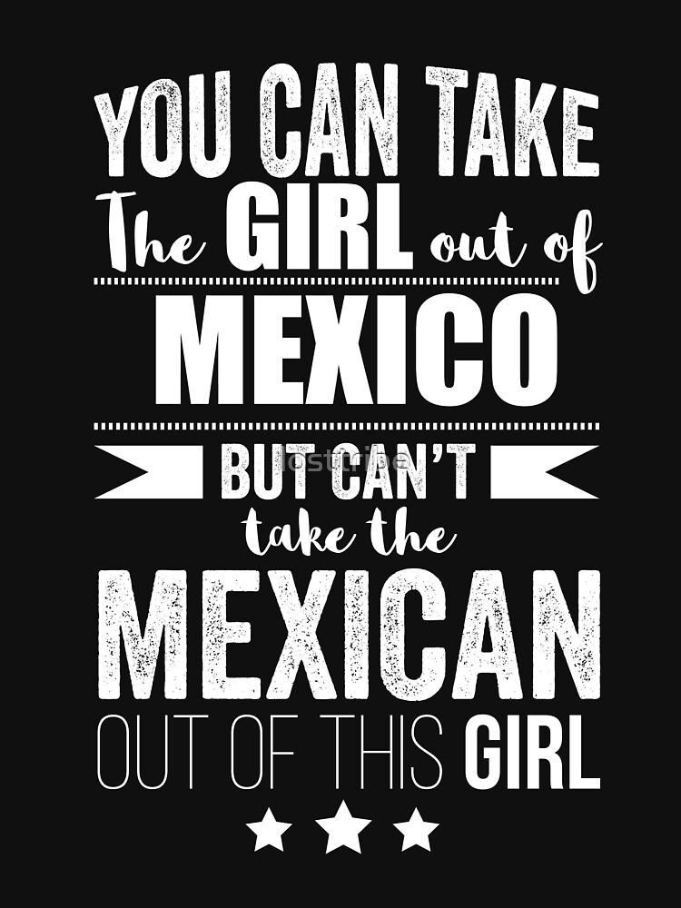 Can take girl out of Mexico but Can't take the Mexican out of the Girl by losttribe