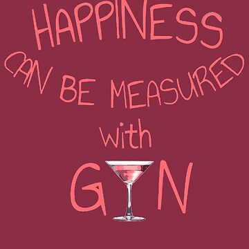 Happiness Can Be Measured With Gin Fun Girly by taiche