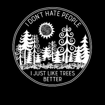 I Don't Hate People I Just Like Trees Better by directdesign