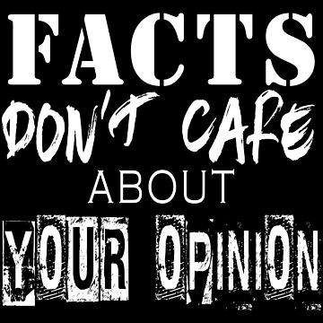 Facts Don't Care About Your Opinion - Science, Politics, History, Truth  by 321Outright