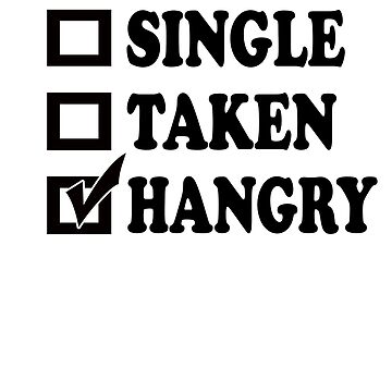 Single, Taken, Hangry by shugashirts