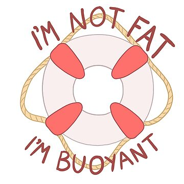 I'm Not Fat! I'm Buoyant! by rhi-designs