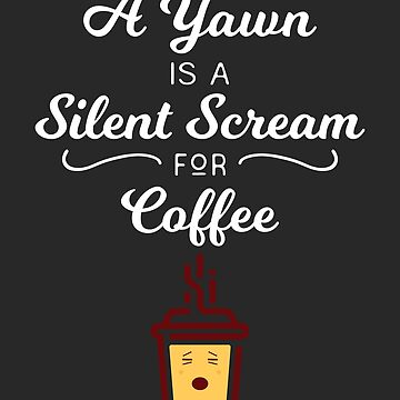 A Yawn Is A Silent Scream For Coffee by TrueTexanTees