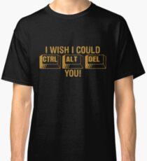 I Wish I Could Control Alt Delete You Classic T-Shirt