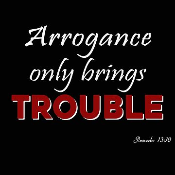Arrogance Only brings trouble tee by STdesigns