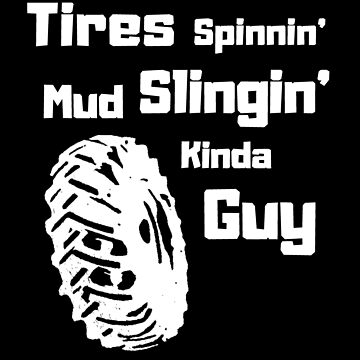 Tires Spinnin' Mud Slingin' Kinda Guy 4x4 Dirt biking  by SharkaSplat