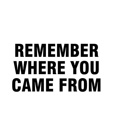 Remember Where You Came From Posters By Allthetees Redbubble
